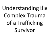 :  Understanding the Complex Trauma of a Trafficking Survivor