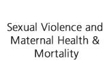 Sexual Violence and Maternal Health & Mortality